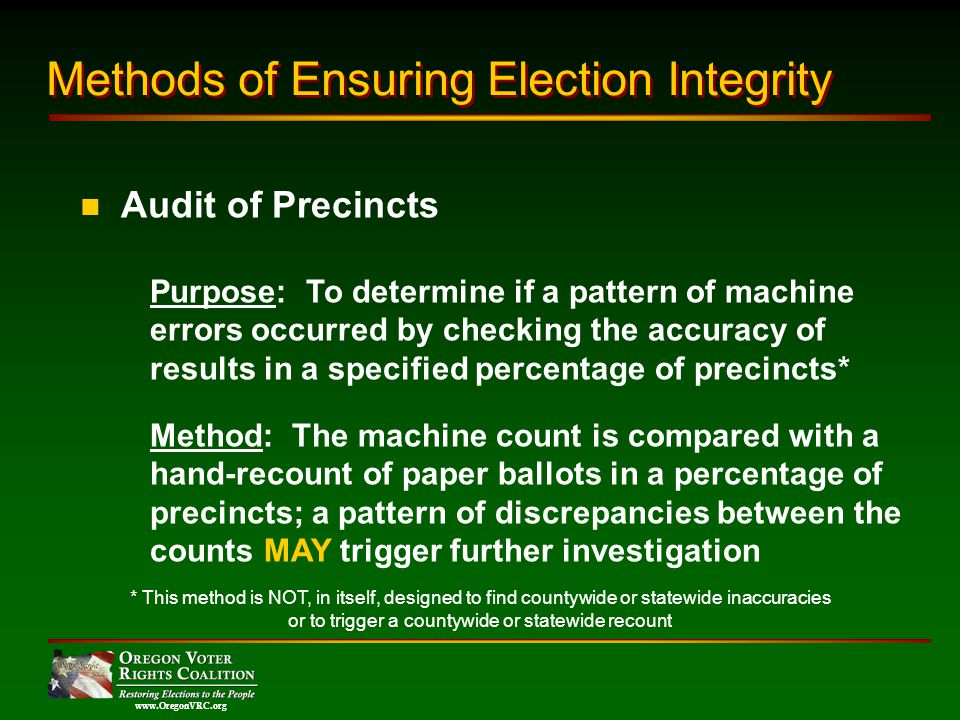 www.OregonVRC.org Methods of Ensuring Election Integrity Audit of Precincts Purpose: To determine if a pattern of machine errors occurred by checking the accuracy of results in a specified percentage of precincts* Method: The machine count is compared with a hand-recount of paper ballots in a percentage of precincts; a pattern of discrepancies between the counts MAY trigger further investigation * This method is NOT, in itself, designed to find countywide or statewide inaccuracies or to trigger a countywide or statewide recount