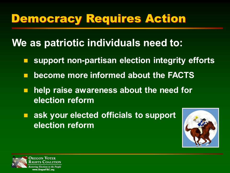 www.OregonVRC.org Democracy Requires Action We as patriotic individuals need to: support non-partisan election integrity efforts become more informed about the FACTS help raise awareness about the need for election reform ask your elected officials to support election reform