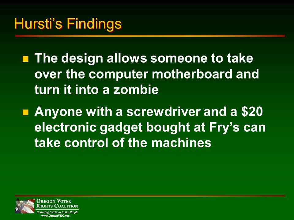 www.OregonVRC.org The design allows someone to take over the computer motherboard and turn it into a zombie Anyone with a screwdriver and a $20 electronic gadget bought at Frys can take control of the machines Hurstis Findings