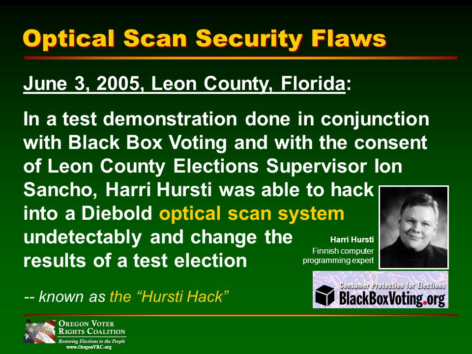 www.OregonVRC.org Optical Scan Security Flaws June 3, 2005, Leon County, Florida: In a test demonstration done in conjunction with Black Box Voting and with the consent of Leon County Elections Supervisor Ion Sancho, Harri Hursti was able to hack into a Diebold optical scan system undetectably and change the results of a test election -- known as the Hursti Hack Harri Hursti Finnish computer programming expert
