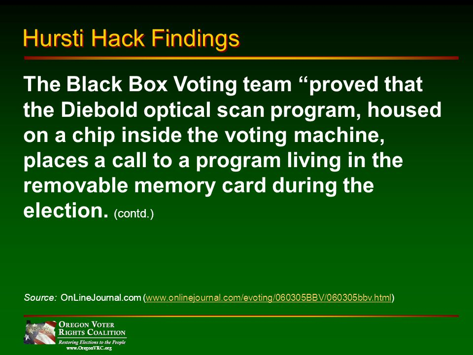 www.OregonVRC.org The Black Box Voting team proved that the Diebold optical scan program, housed on a chip inside the voting machine, places a call to a program living in the removable memory card during the election.