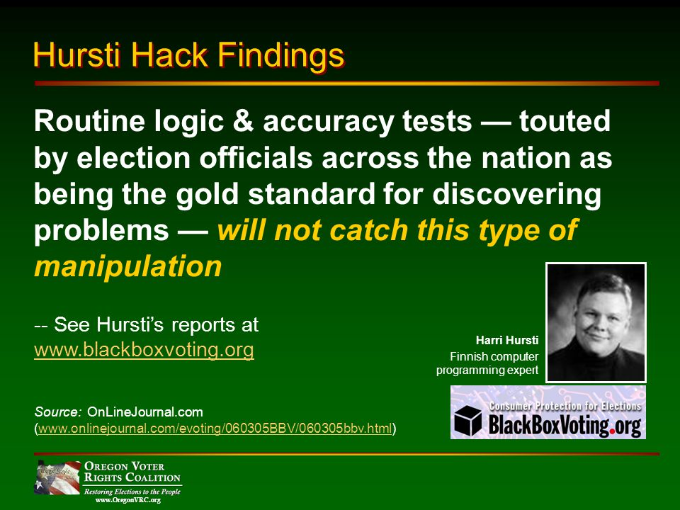 www.OregonVRC.org Routine logic & accuracy tests touted by election officials across the nation as being the gold standard for discovering problems will not catch this type of manipulation Hursti Hack Findings -- See Hurstis reports at www.blackboxvoting.org Harri Hursti Finnish computer programming expert Source: OnLineJournal.com (www.onlinejournal.com/evoting/060305BBV/060305bbv.html)www.onlinejournal.com/evoting/060305BBV/060305bbv.html