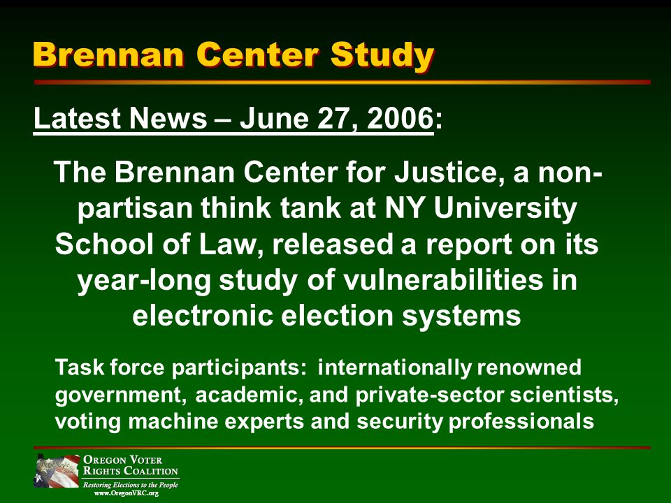 www.OregonVRC.org Brennan Center Study Latest News – June 27, 2006: The Brennan Center for Justice, a non- partisan think tank at NY University School of Law, released a report on its year-long study of vulnerabilities in electronic election systems Task force participants: internationally renowned government, academic, and private-sector scientists, voting machine experts and security professionals