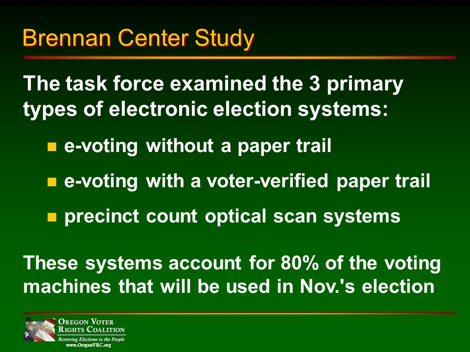 www.OregonVRC.org The task force examined the 3 primary types of electronic election systems: e-voting without a paper trail e-voting with a voter-verified paper trail precinct count optical scan systems These systems account for 80% of the voting machines that will be used in Nov. s election Brennan Center Study
