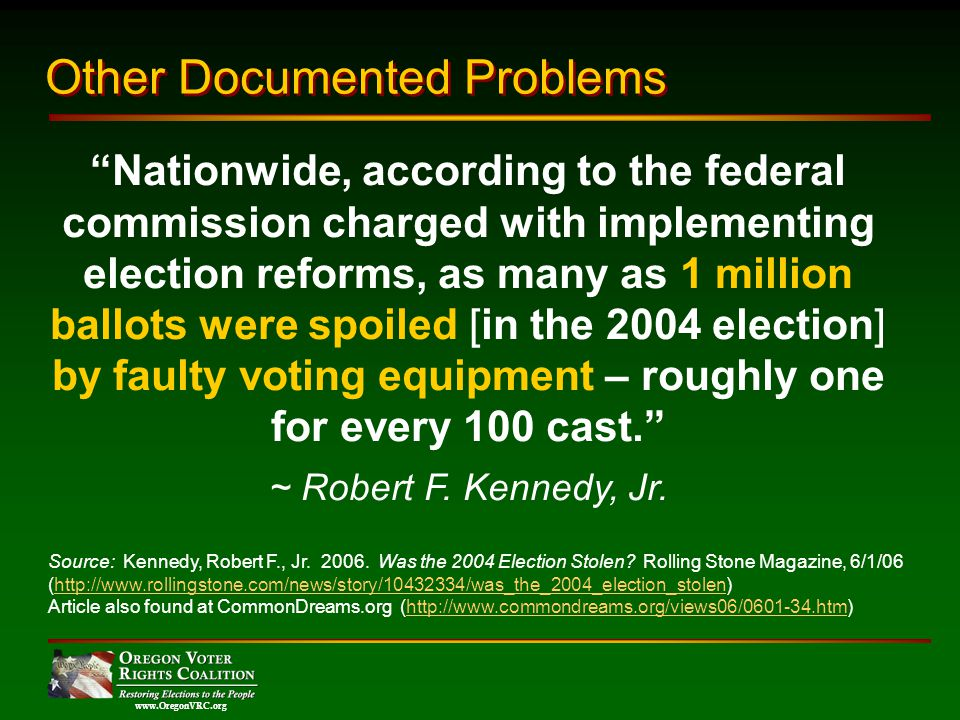 www.OregonVRC.org Nationwide, according to the federal commission charged with implementing election reforms, as many as 1 million ballots were spoiled [in the 2004 election] by faulty voting equipment – roughly one for every 100 cast.