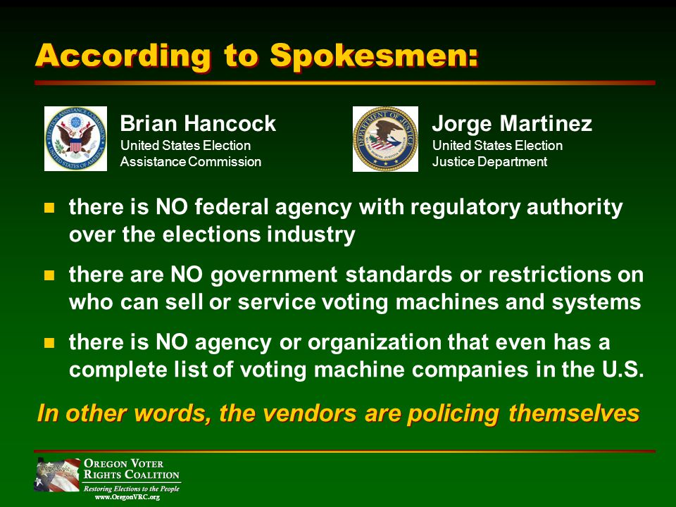 www.OregonVRC.org According to Spokesmen: there is NO federal agency with regulatory authority over the elections industry there are NO government standards or restrictions on who can sell or service voting machines and systems there is NO agency or organization that even has a complete list of voting machine companies in the U.S.