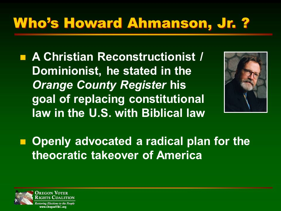 www.OregonVRC.org A Christian Reconstructionist / Dominionist, he stated in the Orange County Register his goal of replacing constitutional law in the U.S.