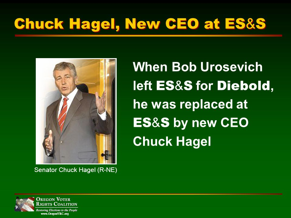 www.OregonVRC.org When Bob Urosevich left ES & S for Diebold, he was replaced at ES & S by new CEO Chuck Hagel Chuck Hagel, New CEO at ES & S Senator Chuck Hagel (R-NE)
