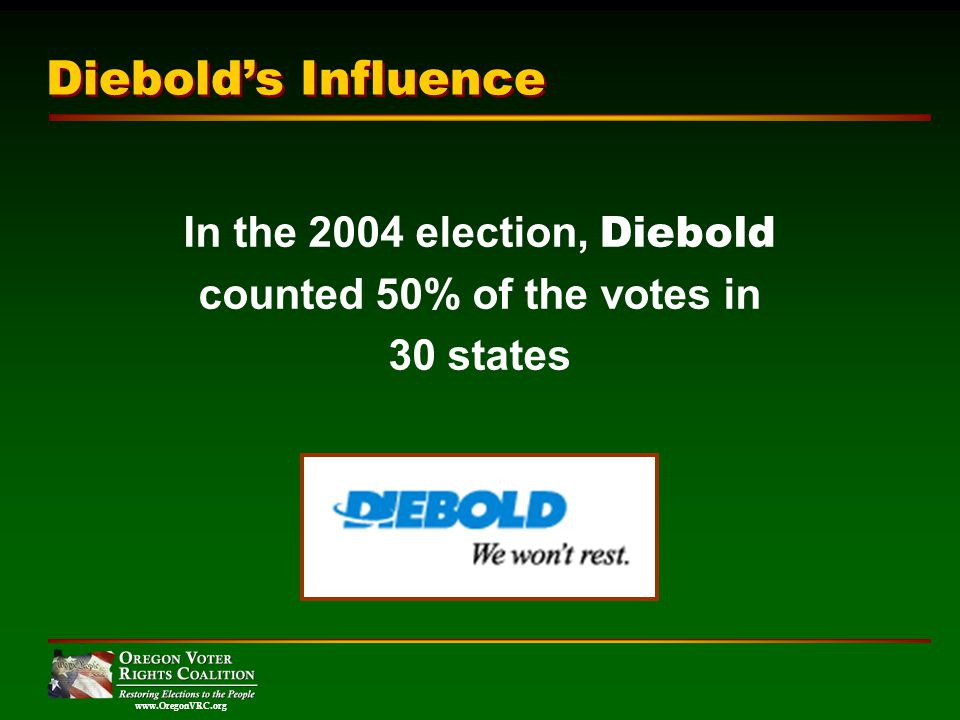www.OregonVRC.org In the 2004 election, Diebold counted 50% of the votes in 30 states Diebolds Influence