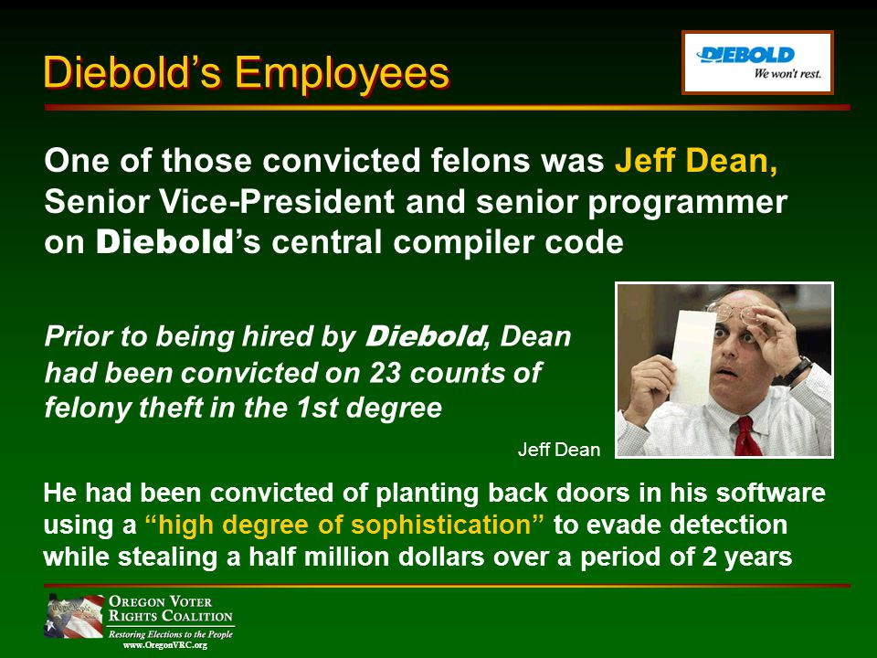 www.OregonVRC.org Prior to being hired by Diebold, Dean had been convicted on 23 counts of felony theft in the 1st degree He had been convicted of planting back doors in his software using a high degree of sophistication to evade detection while stealing a half million dollars over a period of 2 years One of those convicted felons was Jeff Dean, Senior Vice-President and senior programmer on Diebold s central compiler code Diebolds Employees Jeff Dean