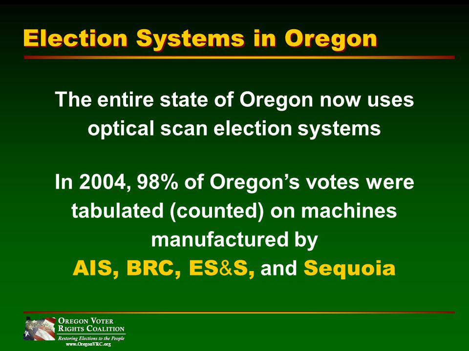 www.OregonVRC.org The entire state of Oregon now uses optical scan election systems In 2004, 98% of Oregons votes were tabulated (counted) on machines manufactured by AIS, BRC, ES & S, and Sequoia Election Systems in Oregon