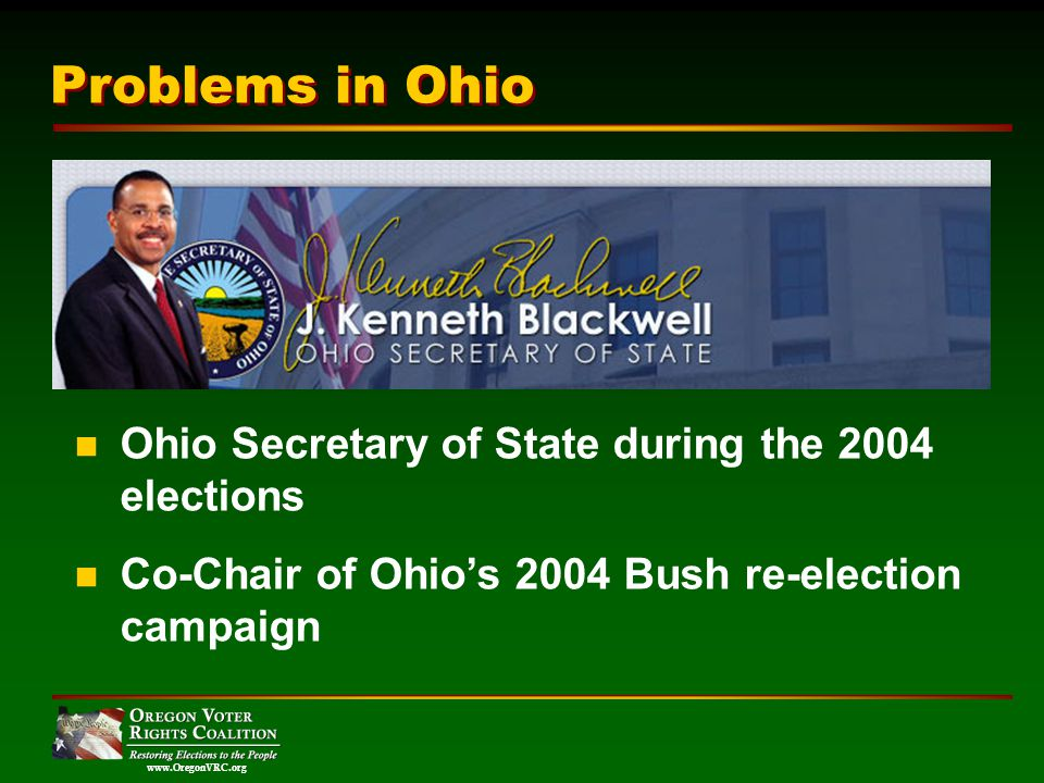 www.OregonVRC.org Ohio Secretary of State during the 2004 elections Co-Chair of Ohios 2004 Bush re-election campaign Problems in Ohio