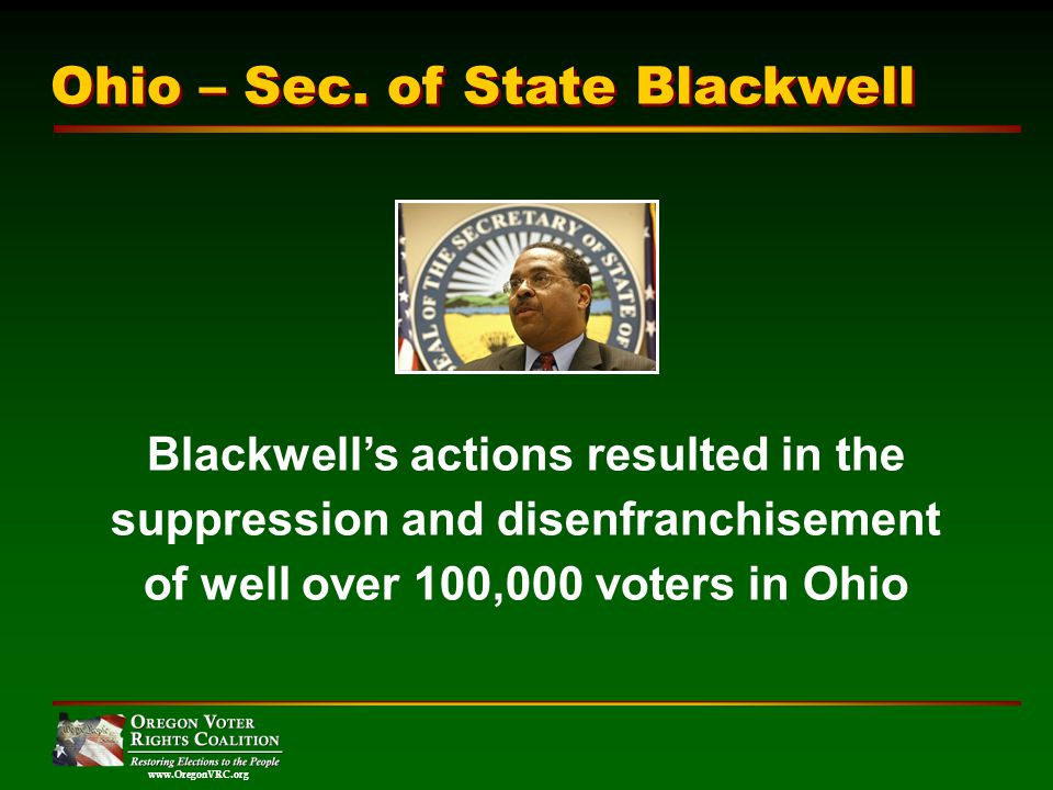www.OregonVRC.org Blackwells actions resulted in the suppression and disenfranchisement of well over 100,000 voters in Ohio Ohio – Sec.