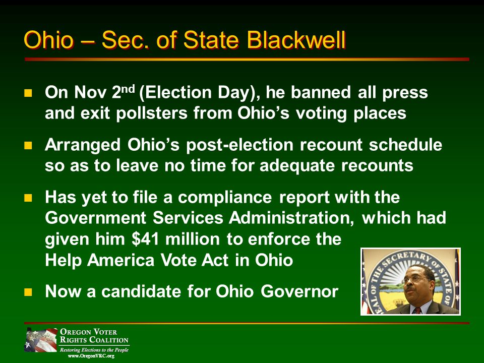 www.OregonVRC.org On Nov 2 nd (Election Day), he banned all press and exit pollsters from Ohios voting places Arranged Ohios post-election recount schedule so as to leave no time for adequate recounts Has yet to file a compliance report with the Government Services Administration, which had given him $41 million to enforce the Help America Vote Act in Ohio Now a candidate for Ohio Governor Ohio – Sec.