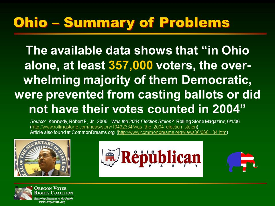 www.OregonVRC.org The available data shows that in Ohio alone, at least 357,000 voters, the over- whelming majority of them Democratic, were prevented from casting ballots or did not have their votes counted in 2004 Source: Kennedy, Robert F., Jr.