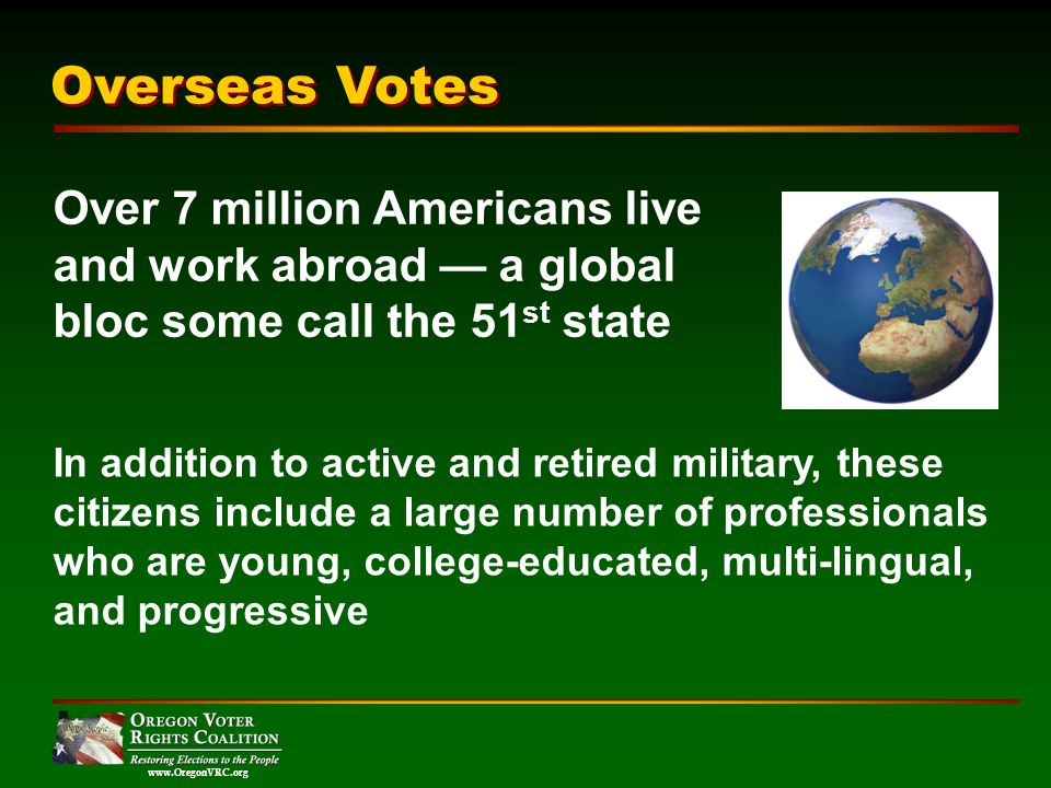 www.OregonVRC.org Over 7 million Americans live and work abroad a global bloc some call the 51 st state In addition to active and retired military, these citizens include a large number of professionals who are young, college-educated, multi-lingual, and progressive Overseas Votes