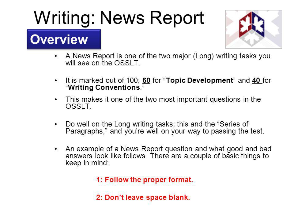 Writing: News Report A News Report is one of the two major (Long) writing tasks you will see on the OSSLT. It is marked out of 100; 60 for Topic Devel