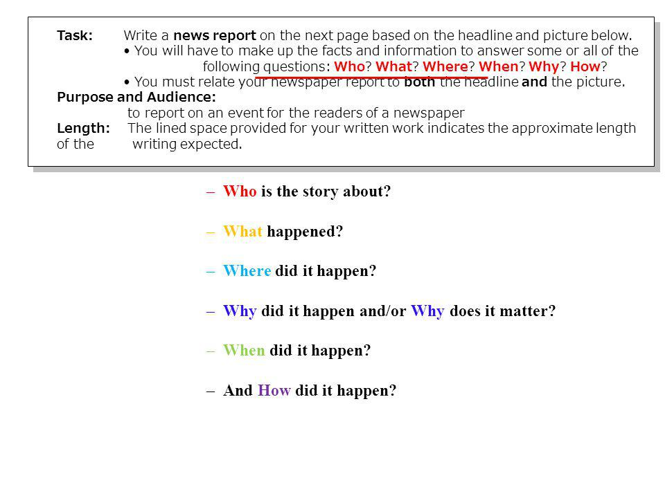Elements of a News Report A news story has to contain what everyone calls the 5 Ws…which really means: –Who is the story about? –What happened? –Where