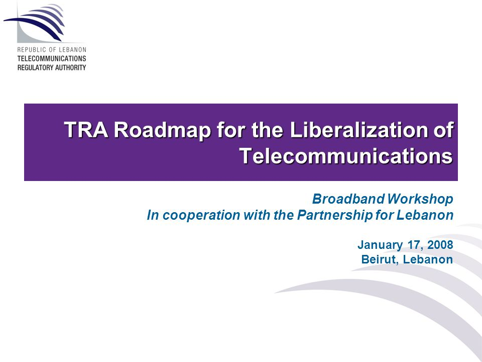 TRA Roadmap for the Liberalization of Telecommunications Broadband Workshop In cooperation with the Partnership for Lebanon January 17, 2008 Beirut, Lebanon