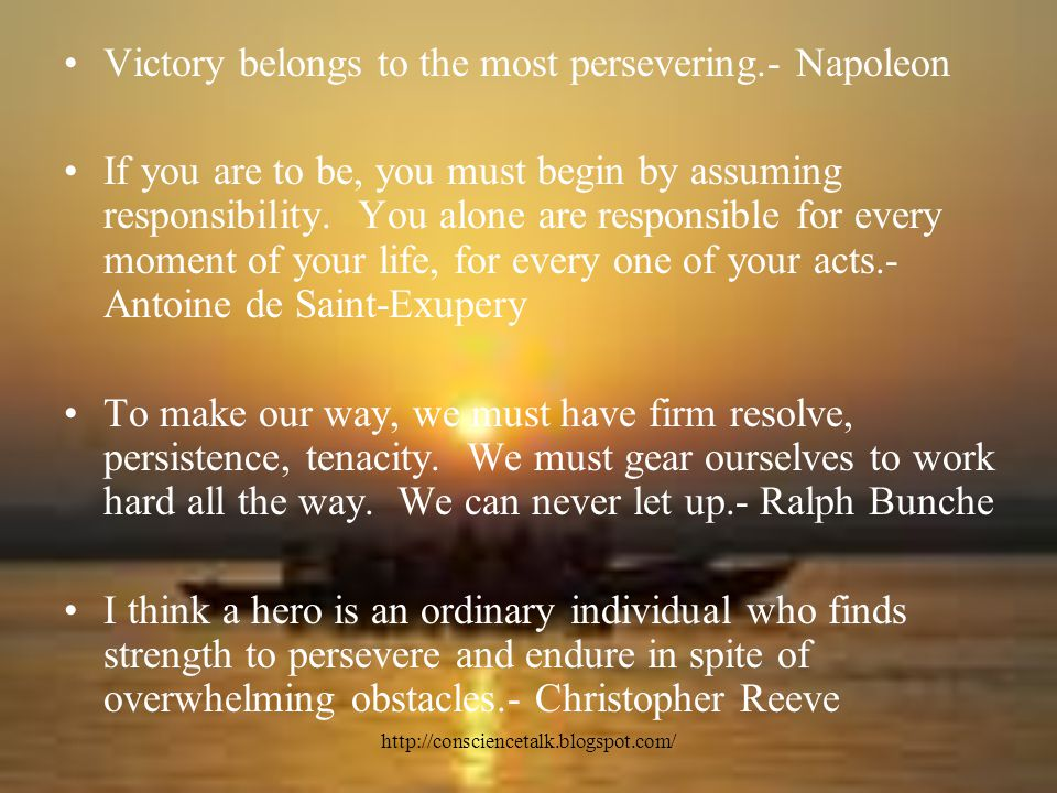 http://consciencetalk.blogspot.com/ Victory belongs to the most persevering.- Napoleon If you are to be, you must begin by assuming responsibility.