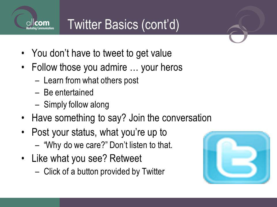 Twitter Basics (contd) You dont have to tweet to get value Follow those you admire … your heros –Learn from what others post –Be entertained –Simply f