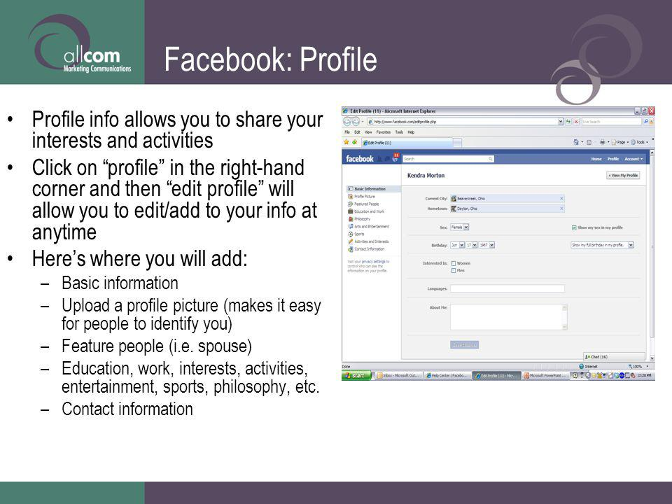 Facebook: Profile Profile info allows you to share your interests and activities Click on profile in the right-hand corner and then edit profile will