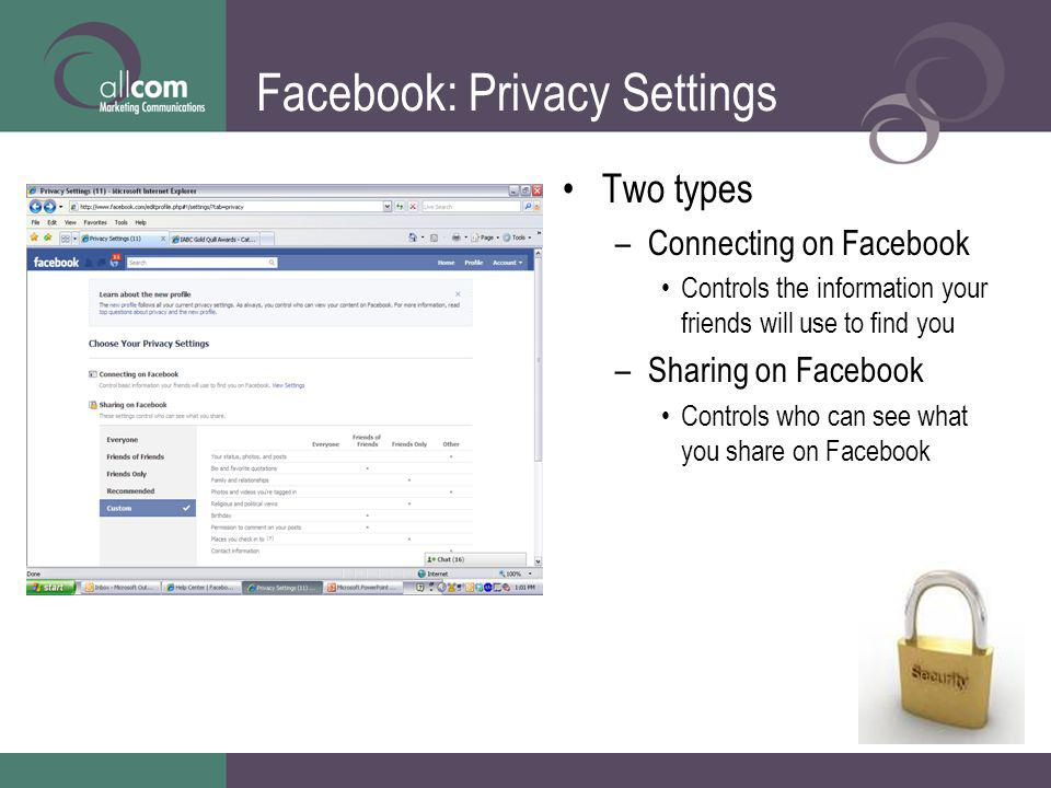 Facebook: Privacy Settings Two types –Connecting on Facebook Controls the information your friends will use to find you –Sharing on Facebook Controls