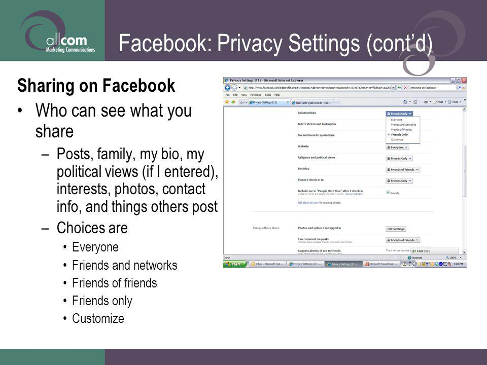 Facebook: Privacy Settings (contd) Sharing on Facebook Who can see what you share –Posts, family, my bio, my political views (if I entered), interests