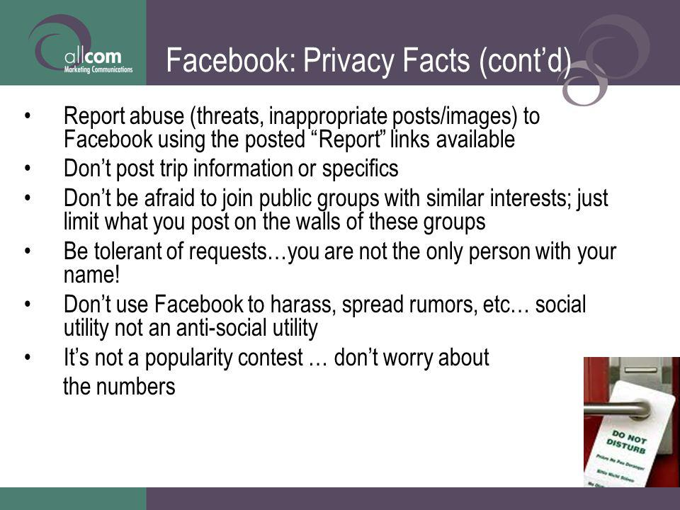 Facebook: Privacy Facts (contd) Report abuse (threats, inappropriate posts/images) to Facebook using the posted Report links available Dont post trip