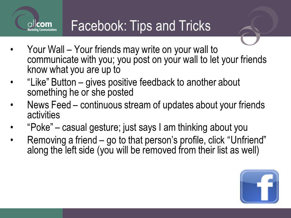 Facebook: Tips and Tricks Your Wall – Your friends may write on your wall to communicate with you; you post on your wall to let your friends know what