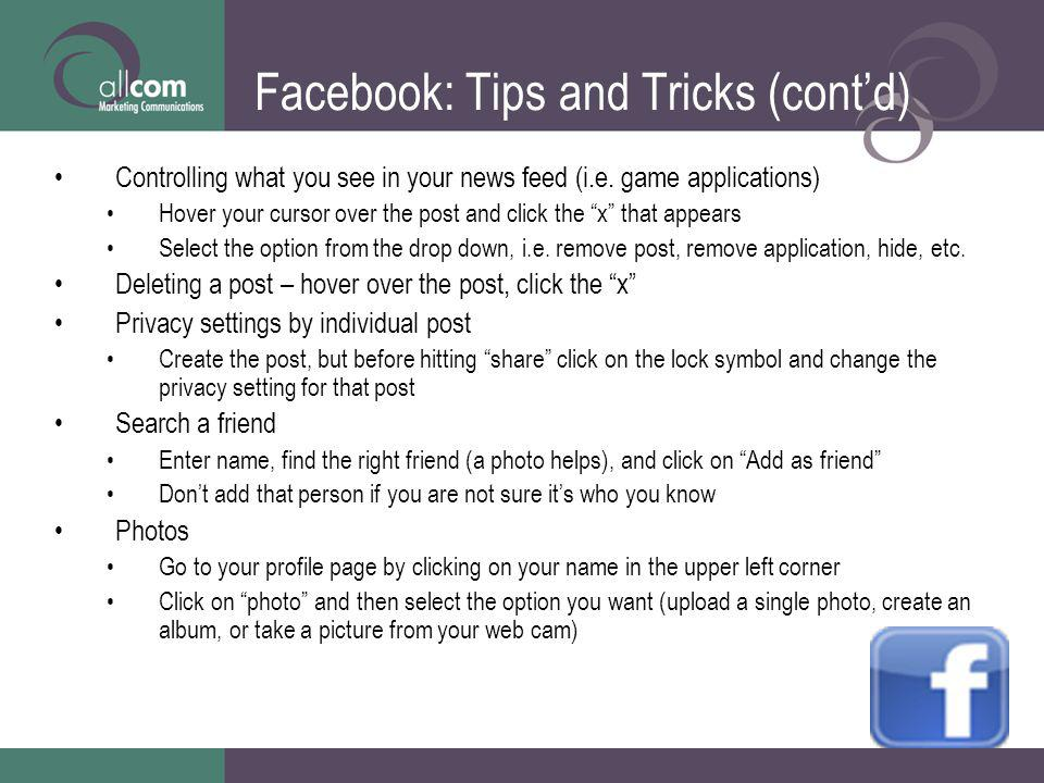 Facebook: Tips and Tricks (contd) Controlling what you see in your news feed (i.e. game applications) Hover your cursor over the post and click the x