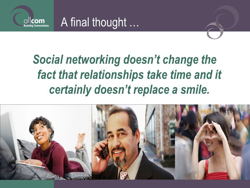 A final thought … Social networking doesnt change the fact that relationships take time and it certainly doesnt replace a smile.