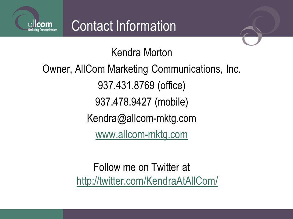 Contact Information Kendra Morton Owner, AllCom Marketing Communications, Inc. 937.431.8769 (office) 937.478.9427 (mobile) Kendra @ allcom-mktg.com ww