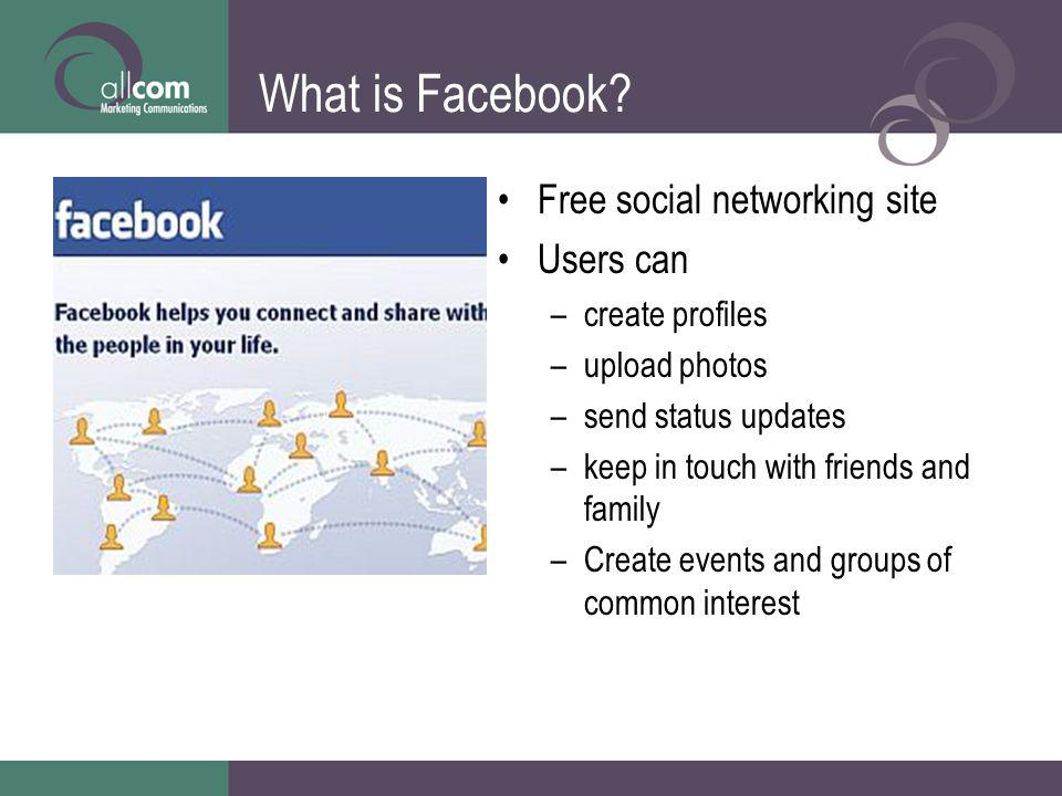 What is Facebook? Free social networking site Users can –create profiles –upload photos –send status updates –keep in touch with friends and family –C
