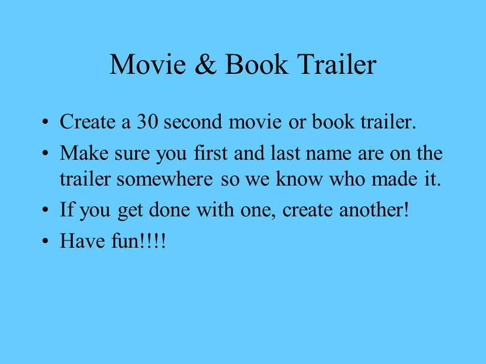 Movie & Book Trailer Create a 30 second movie or book trailer. Make sure you first and last name are on the trailer somewhere so we know who made it.