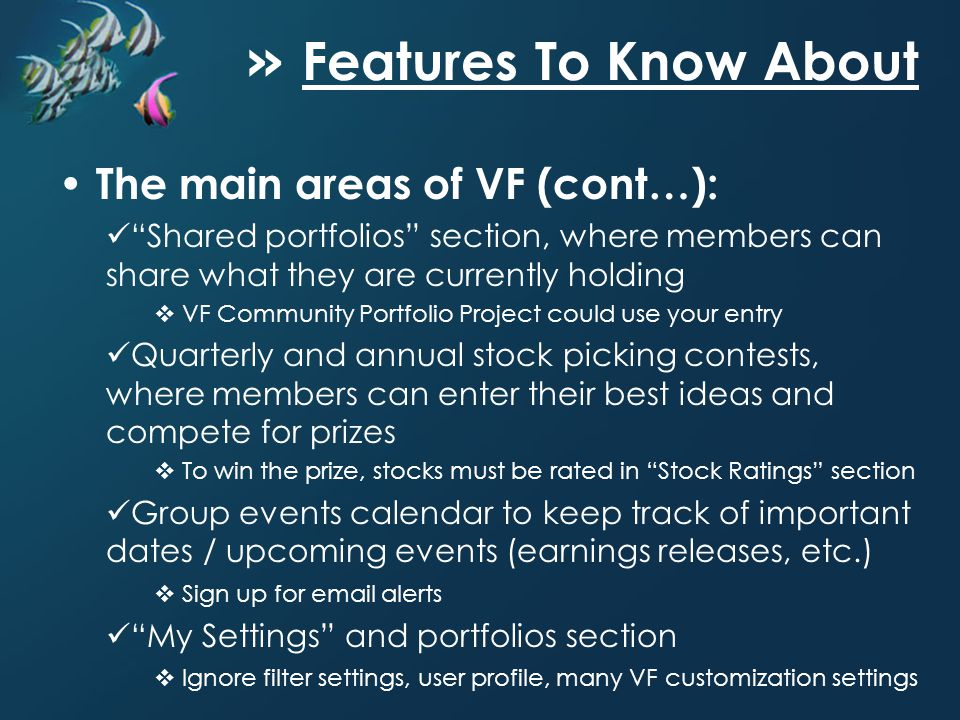 » Features To Know About The main areas of VF (cont…): Shared portfolios section, where members can share what they are currently holding VF Community Portfolio Project could use your entry Quarterly and annual stock picking contests, where members can enter their best ideas and compete for prizes To win the prize, stocks must be rated in Stock Ratings section Group events calendar to keep track of important dates / upcoming events (earnings releases, etc.) Sign up for email alerts My Settings and portfolios section Ignore filter settings, user profile, many VF customization settings