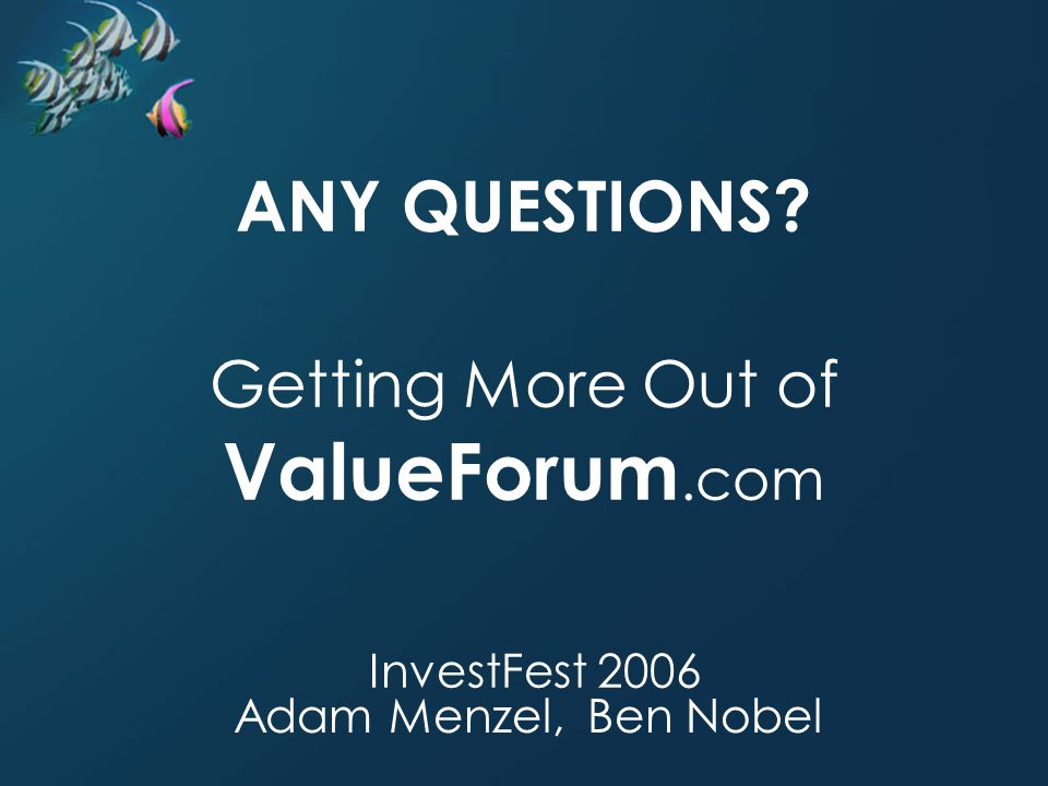 ANY QUESTIONS? Adam Menzel, Ben Nobel Getting More Out of ValueForum.com InvestFest 2006