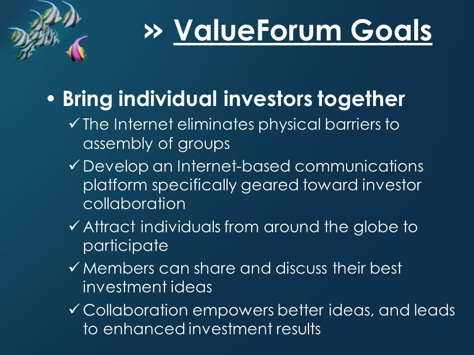 » ValueForum Goals Bring individual investors together The Internet eliminates physical barriers to assembly of groups Develop an Internet-based communications platform specifically geared toward investor collaboration Attract individuals from around the globe to participate Members can share and discuss their best investment ideas Collaboration empowers better ideas, and leads to enhanced investment results