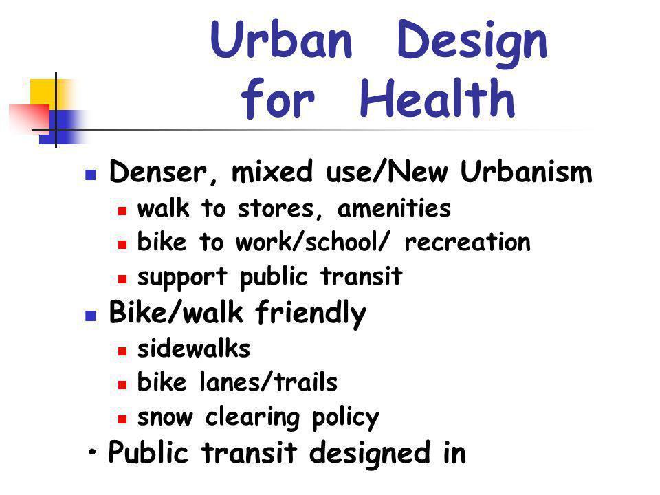 Urban Design for Health Denser, mixed use/New Urbanism walk to stores, amenities bike to work/school/ recreation support public transit Bike/walk frie