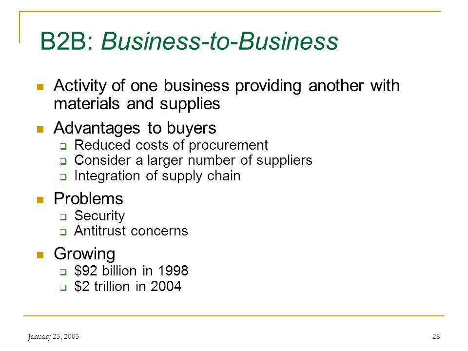 January 23, 200327 B2C: Business-to-Consumer Activity between business and individual User makes purchase based upon personal decisions Growing $38 billion in 1998 Over $800 billion by 2005 Global trend – more than ½ online sales will be outside US by 2004