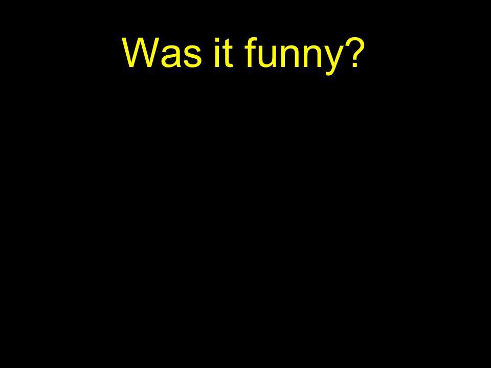 26 Ha ha ha ha…that was supposed to be funny…ha ha ha ha ha hah ho hoho…uh