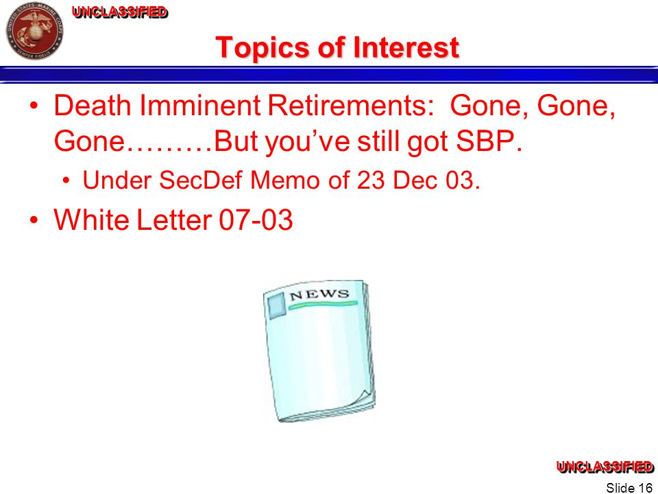 UNCLASSIFIEDUNCLASSIFIEDUNCLASSIFIEDUNCLASSIFIED Slide 16 Topics of Interest Death Imminent Retirements: Gone, Gone, Gone………But youve still got SBP.