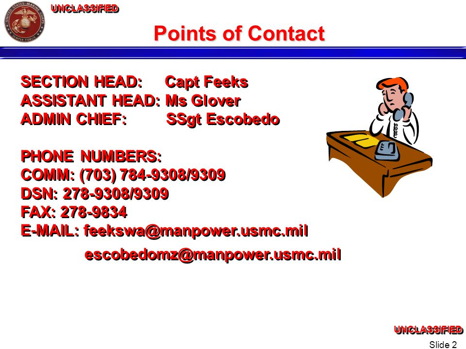 UNCLASSIFIEDUNCLASSIFIEDUNCLASSIFIEDUNCLASSIFIED Slide 2 Points of Contact SECTION HEAD: Capt Feeks ASSISTANT HEAD: Ms Glover ADMIN CHIEF: SSgt Escobedo PHONE NUMBERS: COMM: (703) 784-9308/9309 DSN: 278-9308/9309 FAX: 278-9834 E-MAIL: feekswa@manpower.usmc.mil escobedomz@manpower.usmc.mil SECTION HEAD: Capt Feeks ASSISTANT HEAD: Ms Glover ADMIN CHIEF: SSgt Escobedo PHONE NUMBERS: COMM: (703) 784-9308/9309 DSN: 278-9308/9309 FAX: 278-9834 E-MAIL: feekswa@manpower.usmc.mil escobedomz@manpower.usmc.mil