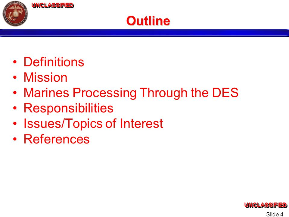UNCLASSIFIEDUNCLASSIFIEDUNCLASSIFIEDUNCLASSIFIED Slide 4 Outline Definitions Mission Marines Processing Through the DES Responsibilities Issues/Topics of Interest References