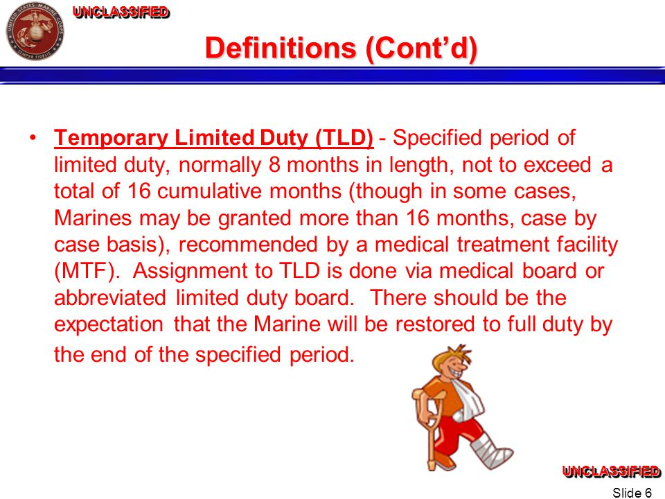 UNCLASSIFIEDUNCLASSIFIEDUNCLASSIFIEDUNCLASSIFIED Slide 6 Definitions (Contd) Temporary Limited Duty (TLD) - Specified period of limited duty, normally 8 months in length, not to exceed a total of 16 cumulative months (though in some cases, Marines may be granted more than 16 months, case by case basis), recommended by a medical treatment facility (MTF).