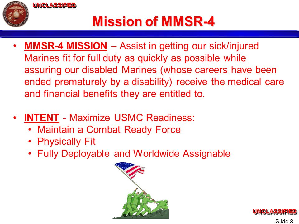 UNCLASSIFIEDUNCLASSIFIEDUNCLASSIFIEDUNCLASSIFIED Slide 8 Mission of MMSR-4 MMSR-4 MISSION – Assist in getting our sick/injured Marines fit for full duty as quickly as possible while assuring our disabled Marines (whose careers have been ended prematurely by a disability) receive the medical care and financial benefits they are entitled to.