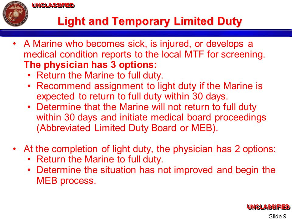 UNCLASSIFIEDUNCLASSIFIEDUNCLASSIFIEDUNCLASSIFIED Slide 9 Light and Temporary Limited Duty A Marine who becomes sick, is injured, or develops a medical condition reports to the local MTF for screening.
