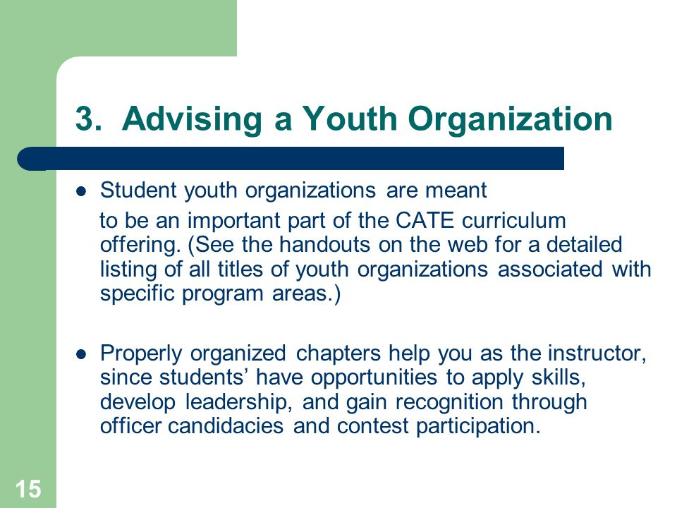 15 3. Advising a Youth Organization Student youth organizations are meant to be an important part of the CATE curriculum offering. (See the handouts o