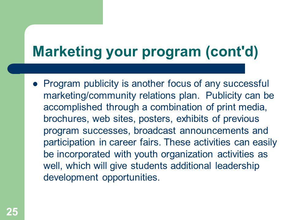 25 Marketing your program (cont d) Program publicity is another focus of any successful marketing/community relations plan.
