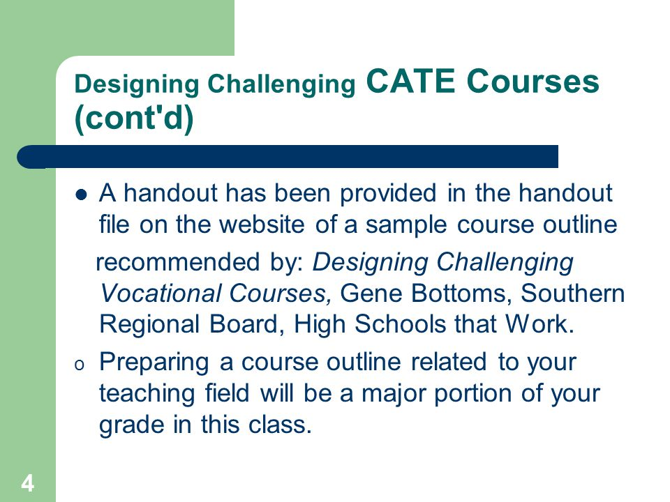 4 Designing Challenging CATE Courses (cont d) A handout has been provided in the handout file on the website of a sample course outline recommended by: Designing Challenging Vocational Courses, Gene Bottoms, Southern Regional Board, High Schools that Work.
